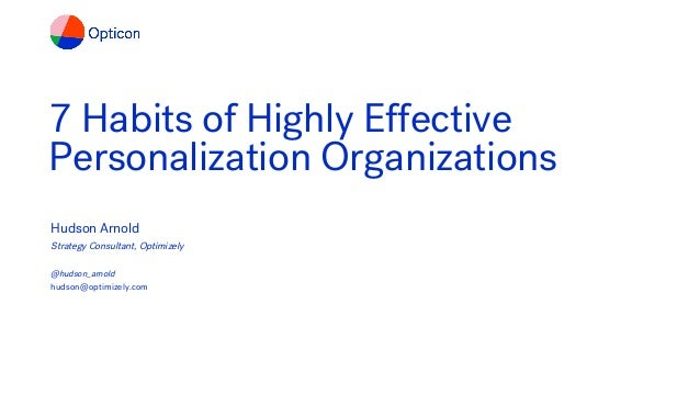 7 Habits of Highly Effective Personalization Organizations Hudson Arnold Strategy Consultant, Optimizely @hudson_arnold hu...