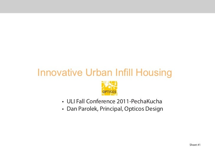 Innovative Urban Infill Housing     •	 ULI Fall Conference 2011-PechaKucha     •	 Dan Parolek, Principal, Opticos Design  ...