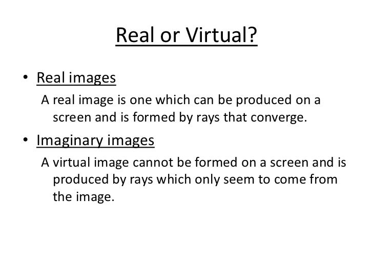 Real or Virtual?<br />Real images<br />A real image is one which can be produced on a screen and is formed by rays that co...