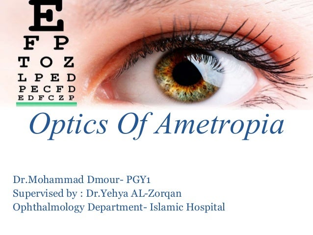 Optics Of Ametropia Dr.Mohammad Dmour- PGY1 Supervised by : Dr.Yehya AL-Zorqan Ophthalmology Department- Islamic Hospital