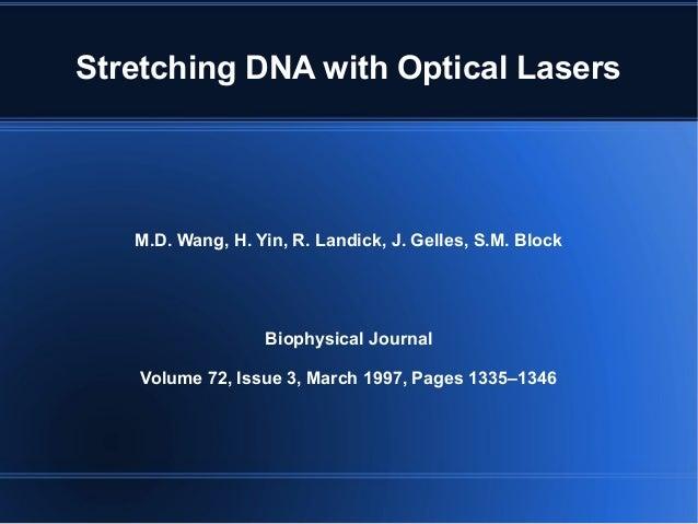 Stretching DNA with Optical Lasers M.D. Wang, H. Yin, R. Landick, J. Gelles, S.M. Block Biophysical Journal Volume 72, Iss...