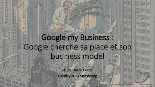 Google my Business : Google cherche sa place et son business model Aude Simon Curot Optiday 2014 Strasbourg