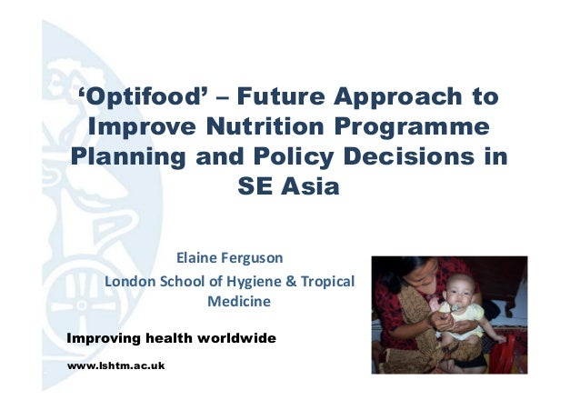 'Optifood' – Future Approach to Improve Nutrition Programme Planning and Policy Decisions in SE Asia Elaine Ferguson Londo...