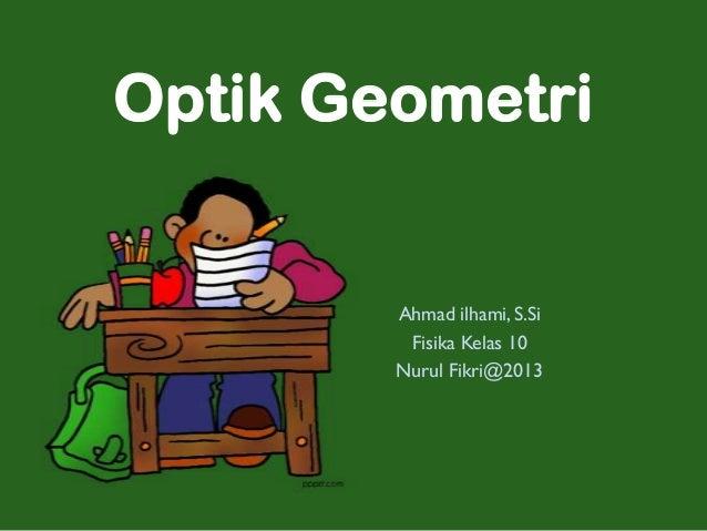 Optik Geometri        Ahmad ilhami, S.Si         Fisika Kelas 10        Nurul Fikri@2013