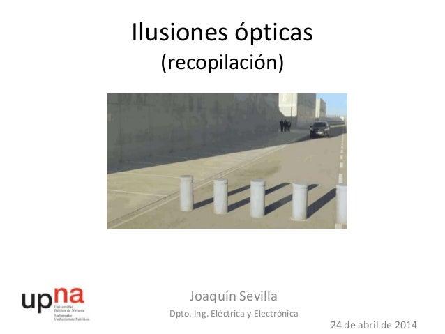 Ilusiones ópticas (recopilación) Joaquín Sevilla Dpto. Ing. Eléctrica y Electrónica 24 de abril de 2014