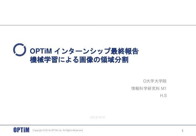 Copyright © 2016 OPTiM Co. All Rights Reserved. OPTiM インターンシップ最終報告 機械学習による画像の領域分割 O大学大学院 情報科学研究科 M1 H.S 1 2016/10/01
