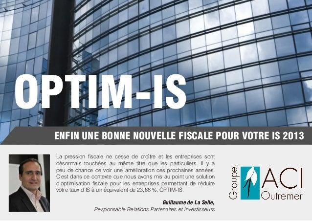 OPTIM-IS ENFIN UNE BONNE NOUVELLE FISCALE POUR VOTRE IS 2013 La pression fiscale ne cesse de croître et les entreprises so...