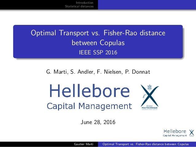 Introduction Statistical distances Optimal Transport vs. Fisher-Rao distance between Copulas IEEE SSP 2016 G. Marti, S. An...