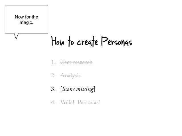 Now for the  magic.!    !              How to create Personas              1.  User research              2.  Analysis    ...
