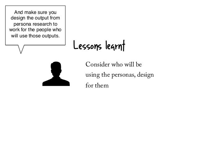 And make sure youdesign the output from  persona research towork for the people who will use those outputs.!            ! ...