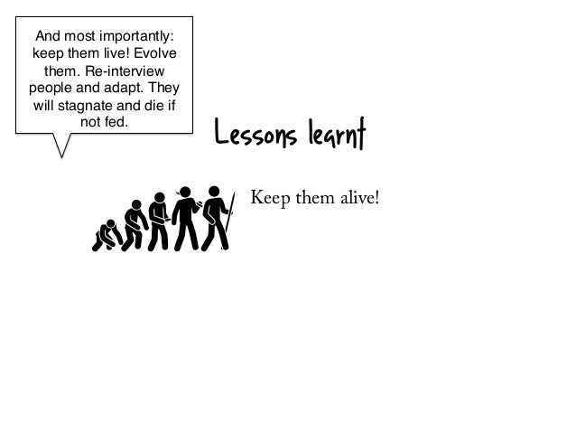 And most importantly:keep them live! Evolve  them. Re-interviewpeople and adapt. They will stagnate and die if         not...