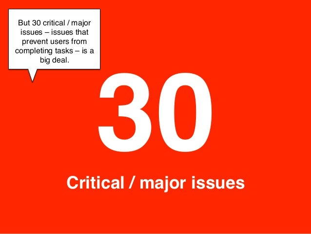 But 30 critical / major issues –issues that  prevent users fromcompleting tasks –is a                           30     ...