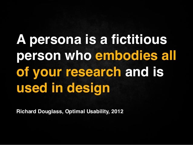 """A persona is a fictitiousperson who embodies allof your research and isused in design""""""""Richard Douglass, Optimal Usability,..."""