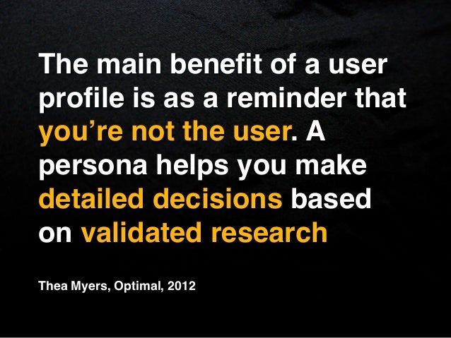 The main benefit of a userprofile is as a reminder thatyou're not the user. Apersona helps you makedetailed decisions basedo...