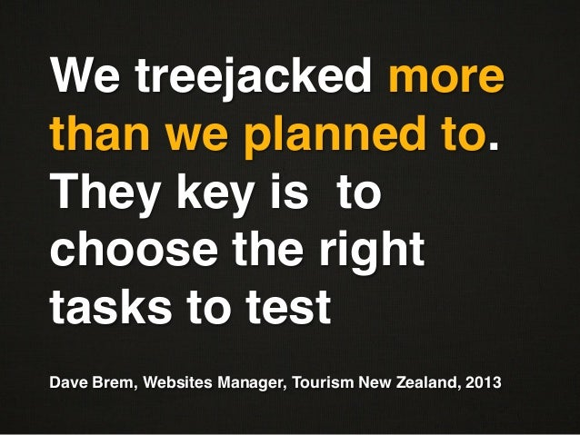 "We treejacked morethan we planned to.They key is tochoose the righttasks to test""""Dave Brem, Websites Manager, Tourism New..."