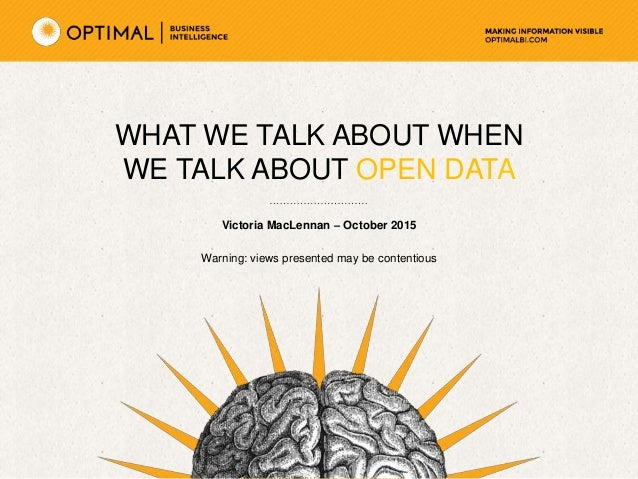 WHAT WE TALK ABOUT WHEN WE TALK ABOUT OPEN DATA Victoria MacLennan – October 2015 Warning: views presented may be contenti...