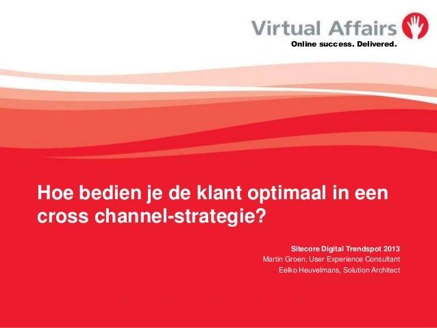 Online success. Delivered.Hoe bedien je de klant optimaal in eencross channel-strategie?Sitecore Digital Trendspot 2013Mar...