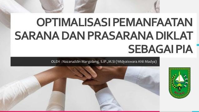 OPTIMALISASIPEMANFAATAN SARANADANPRASARANADIKLAT SEBAGAIPIA OLEH : Nazaruddin Margolang, S.IP.,M.Si (Widyaiswara Ahli Mady...