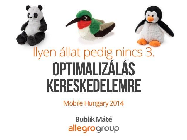 Ilyen állat pedig nincs 3. MobileHungary2014 BublikMáté KERESKEDELEMRE OPTIMALIZÁLÁS