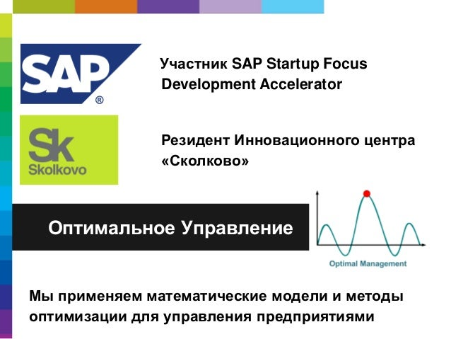 Участник SAP Startup Focus Development Accelerator  Резидент Инновационного центра «Сколково»  Оптимальное Управление  Мы ...