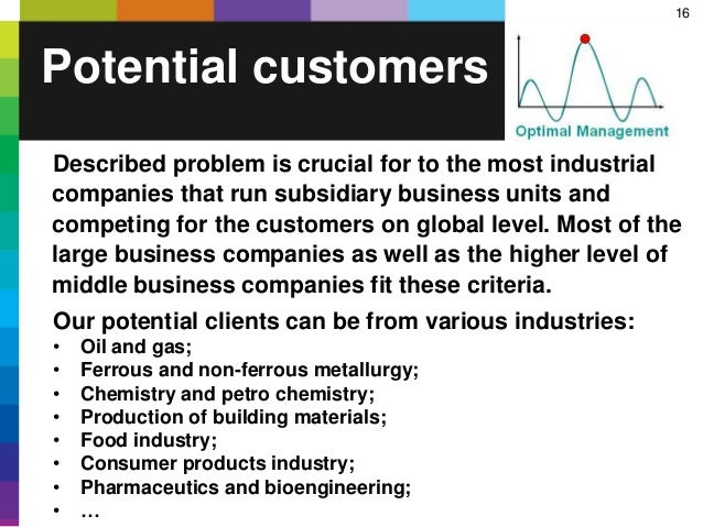 16 Potential customers Described problem is crucial for to the most industrial companies that run subsidiary business unit...