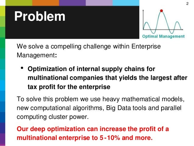 2 Problem We solve a compelling challenge within Enterprise Management: • Optimization of internal supply chains for multi...