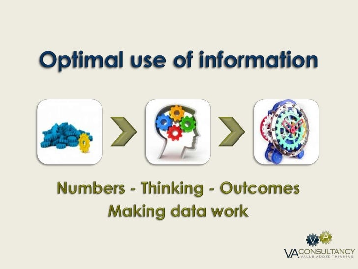 Optimal use of information<br />Numbers - Thinking - Outcomes<br />Making data work<br />