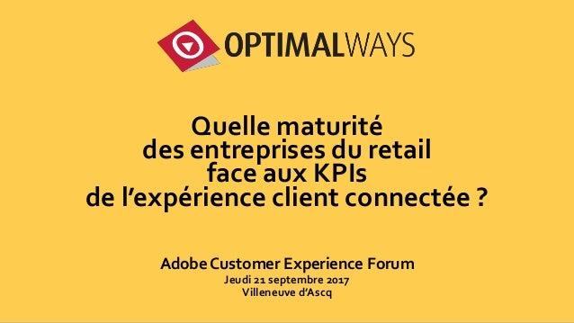 1 Quelle maturité des entreprises du retail face aux KPIs de l'expérience client connectée ? Adobe Customer Experience For...