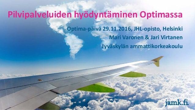 Optima-päivä 29.11.2016, JHL-opisto, Helsinki Mari Varonen & Jari Virtanen Jyväskylän ammattikorkeakoulu Pilvipalveluiden ...