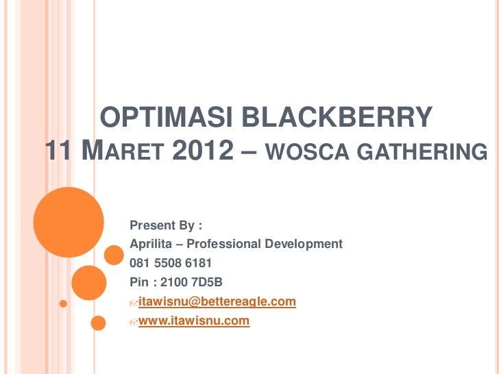 OPTIMASI BLACKBERRY11 MARET 2012 – WOSCA GATHERING     Present By :     Aprilita – Professional Development     081 5508 6...