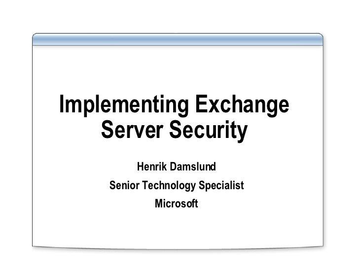 Implementing Exchange Server Security Henrik Damslund Senior Technology Specialist Microsoft