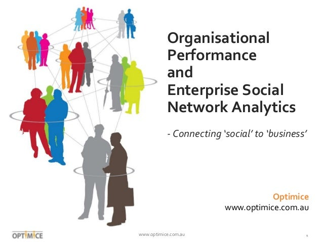 www.optimice.com.au 1 Organisational Performance and Enterprise Social Network Analytics - Connecting 'social' to 'busines...
