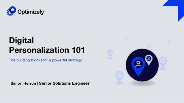 Digital Personalization 101 Simon Herron | Senior Solutions Engineer The building blocks for a powerful strategy