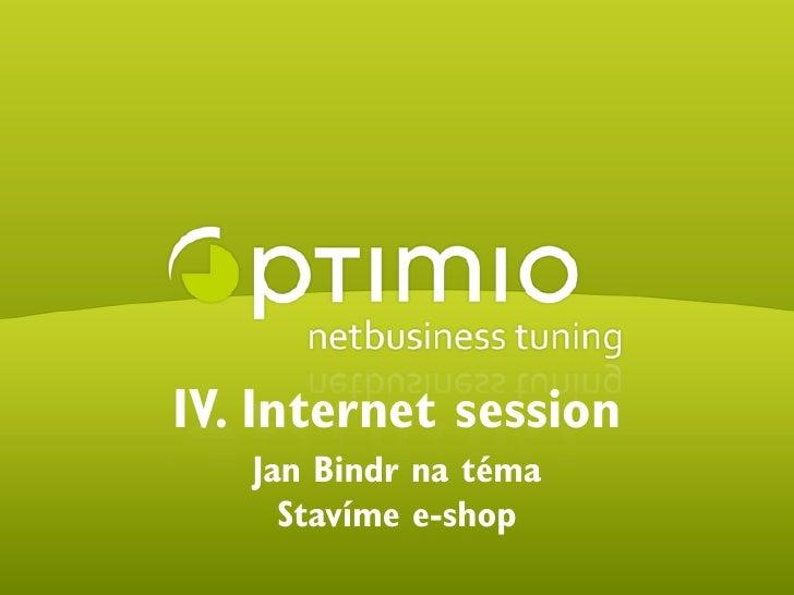 IV. Internet session                            Jan Bindr na téma                              Stavíme e-shop © 2009 optim...