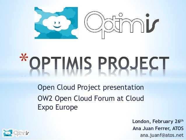 *  London, February 26th Ana Juan Ferrer, ATOS ana.juanf@atos.net Open Cloud Project presentation OW2 Open Cloud Forum at ...