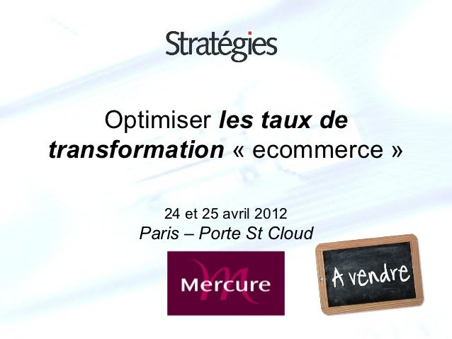 Optimiser les taux detransformation « ecommerce »          24 et 25 avril 2012       Paris – Porte St Cloud