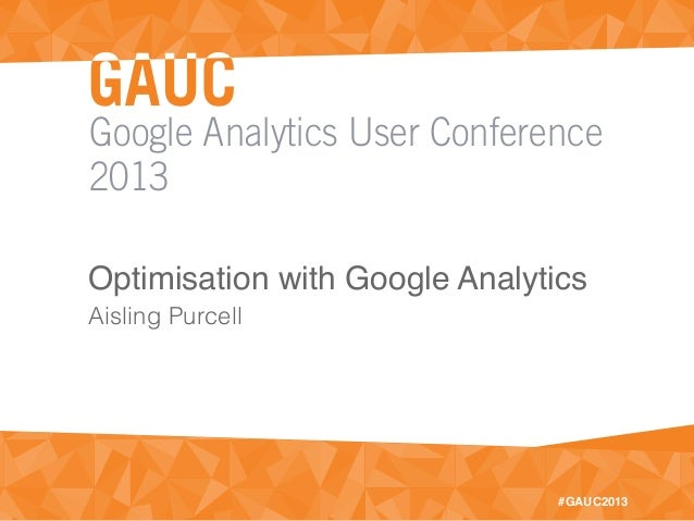 Google Analytics User Conference2013#GAUC2013Optimisation with Google AnalyticsAisling Purcell