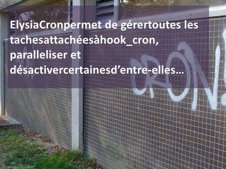 ElysiaCronpermet de gérertoutes les tachesattachéesàhook_cron, paralleliser et désactivercertainesd'entre-elles…<br />