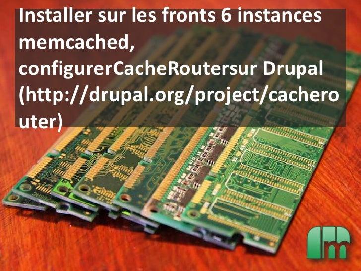 Installer sur les fronts 6 instances memcached, configurerCacheRoutersur Drupal (http://drupal.org/project/cacherouter)<br />