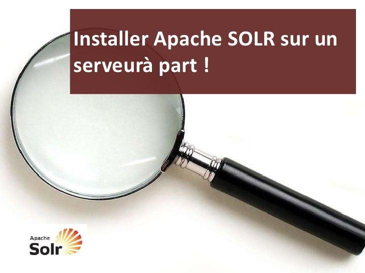 Installer Apache SOLR sur un serveurà part !<br />