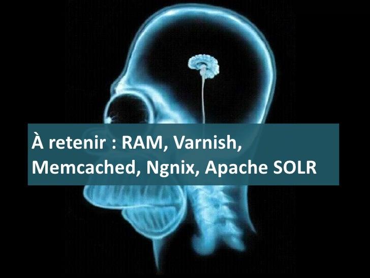 À retenir : RAM, Varnish, Memcached, Ngnix, Apache SOLR<br />