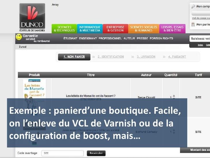 Exemple : panierd'une boutique. Facile, on l'enleve du VCL de Varnish ou de la configuration de boost, mais…<br />
