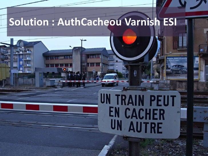 Solution : AuthCacheou Varnish ESI<br />