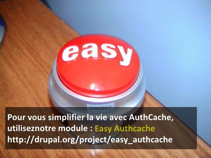 Pour vous simplifier la vie avec AuthCache, utiliseznotre module : Easy Authcachehttp://drupal.org/project/easy_authcache<...