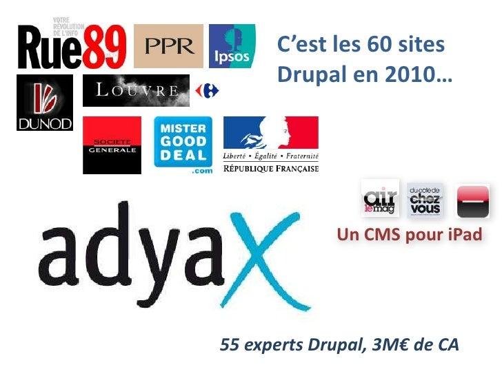 C'est les 60 sites Drupal en 2010…<br />Un CMS pour iPad<br />55 experts Drupal, 3M€ de CA<br />
