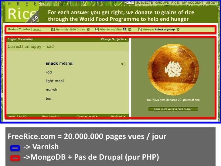 FreeRice.com = 20.000.000 pages vues / jour        -> Varnish        -> MongoDB + Pas de Drupal (pur PHP)<br />
