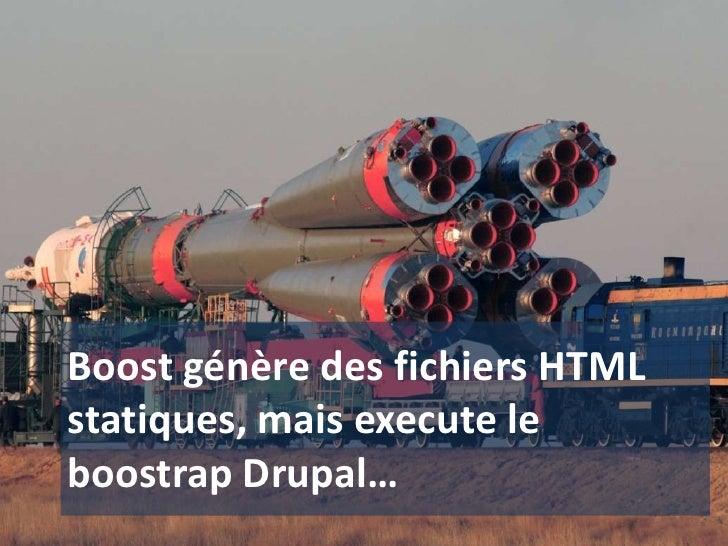 Boost génère des fichiers HTML statiques, mais execute le boostrap Drupal…<br />
