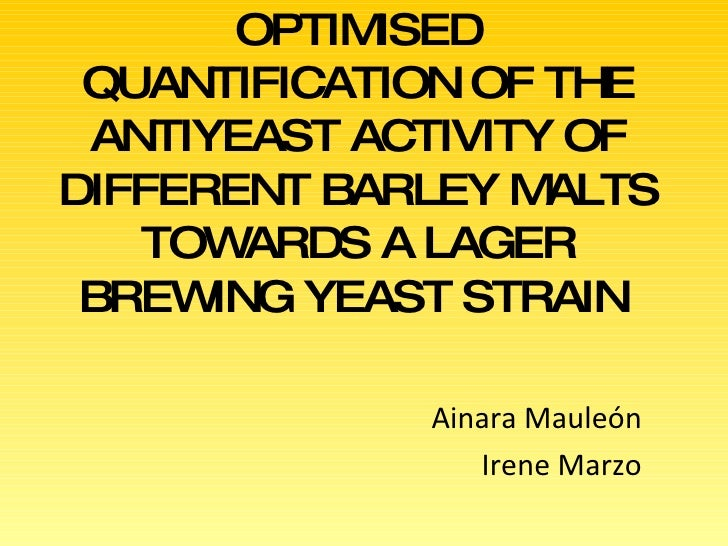 OPTIMISED QUANTIFICATION OF THE ANTIYEAST ACTIVITY OF DIFFERENT BARLEY MALTS TOWARDS A LAGER BREWING YEAST STRAIN   Ainara...