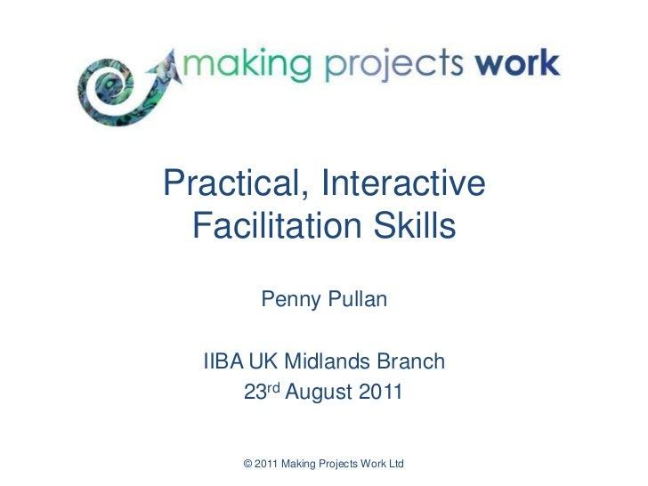 © 2011 Making Projects Work Ltd<br />Practical, InteractiveFacilitation Skills<br />Penny Pullan<br />IIBA UK Midlands Bra...