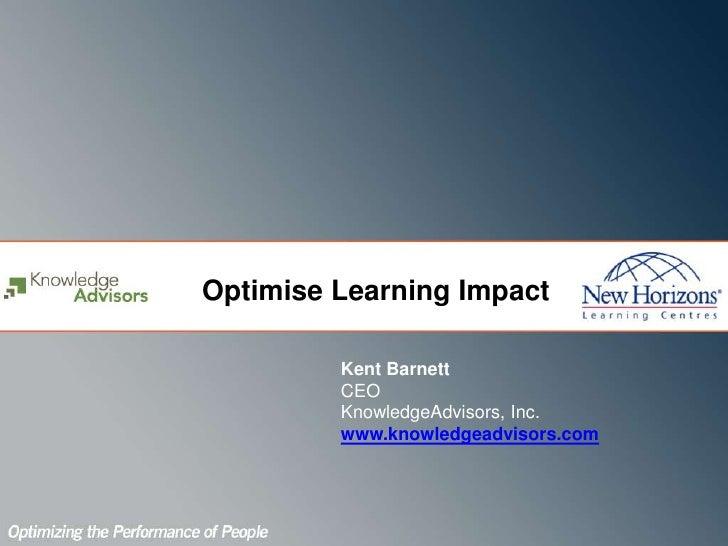 Optimise Learning Impact<br />Kent Barnett<br />CEO<br />KnowledgeAdvisors, Inc.<br />www.knowledgeadvisors.com<br /><br />